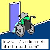 Grandma's wheelchair won't fit in the bathroom!